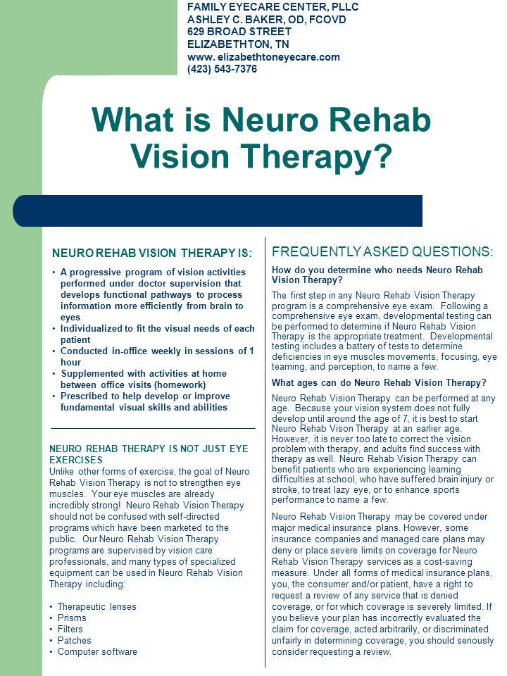 What is Neuro Rehab Vision Therapy? FAMILY EYECARE CENTER, PLLC ASHLEY C. BAKER, OD, FCOVD 629 BROAD STREET ELIZABETHTON, TN www. elizabethtoneyecare.