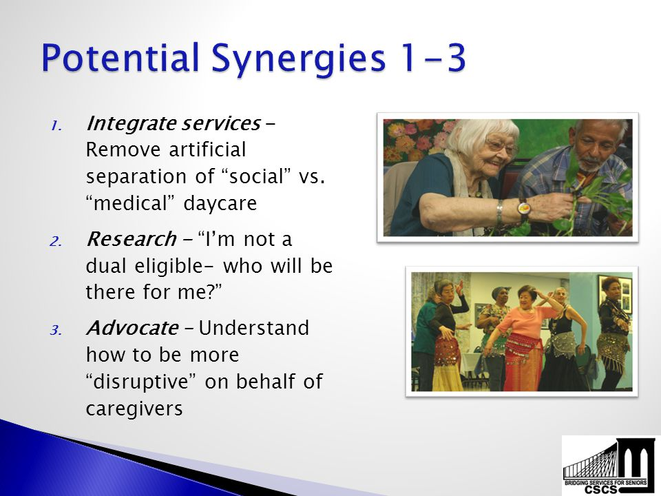 "1. Integrate services - Remove artificial separation of ""social"" vs. ""medical"" daycare 2. Research - ""I'm not a dual eligible- who will be there for m"