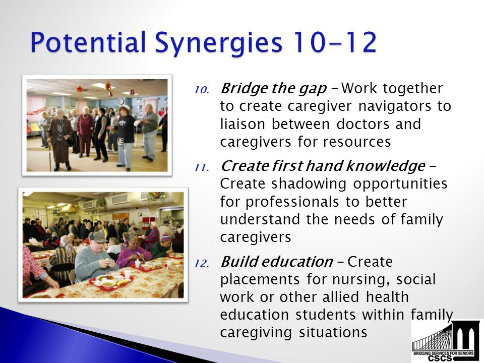 10. Bridge the gap – Work together to create caregiver navigators to liaison between doctors and caregivers for resources 11. Create first hand knowle
