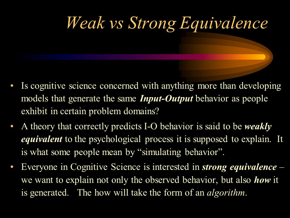 Weak vs Strong Equivalence Is cognitive science concerned with anything more than developing models that generate the same Input-Output behavior as people exhibit in certain problem domains.