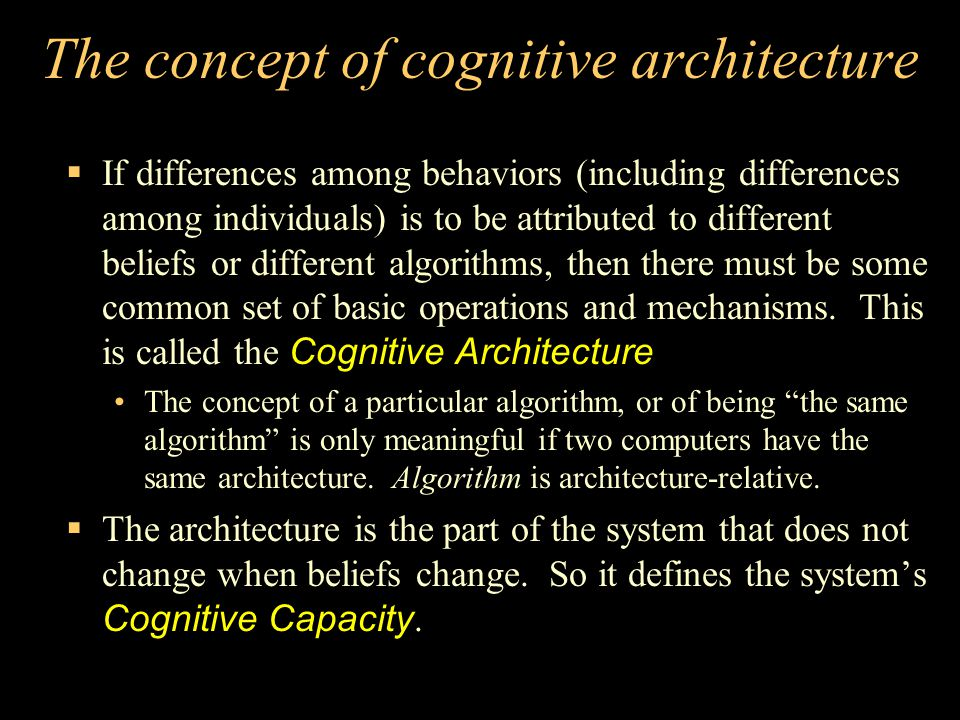 The concept of cognitive architecture  If differences among behaviors (including differences among individuals) is to be attributed to different beliefs or different algorithms, then there must be some common set of basic operations and mechanisms.