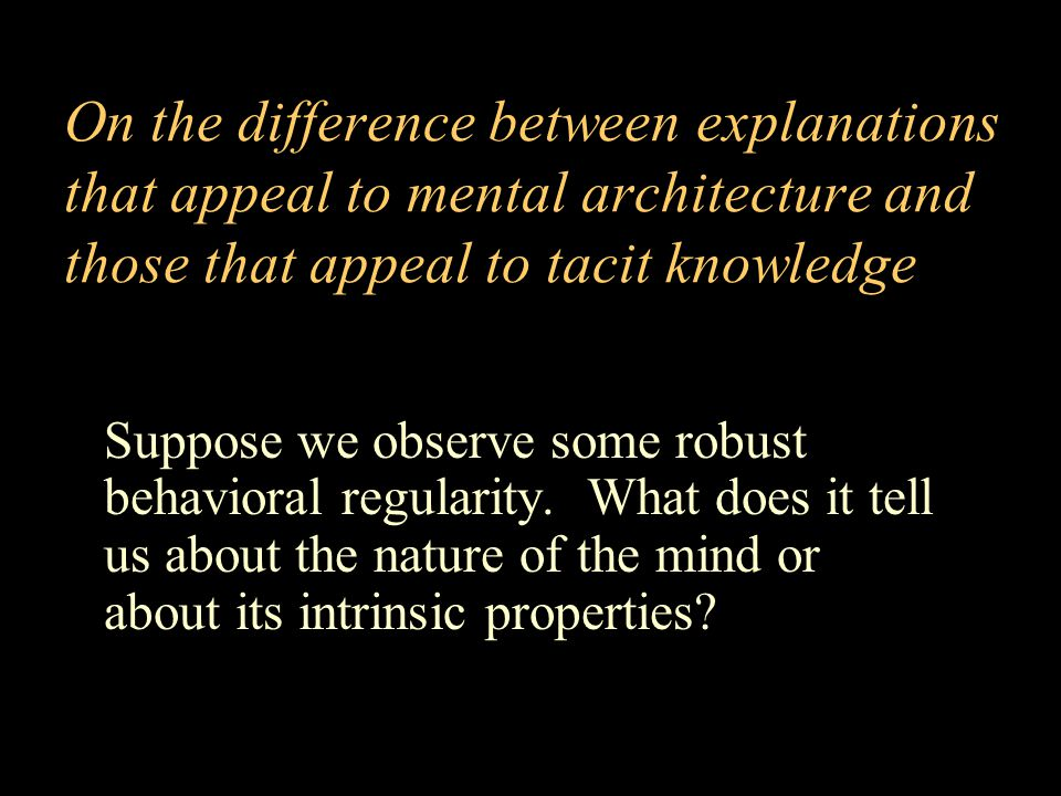 On the difference between explanations that appeal to mental architecture and those that appeal to tacit knowledge Suppose we observe some robust behavioral regularity.