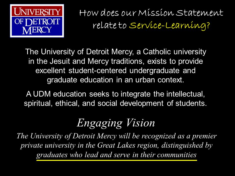 Engaging Vision The University of Detroit Mercy, a Catholic university in the Jesuit and Mercy traditions, exists to provide excellent student-centered undergraduate and graduate education in an urban context.