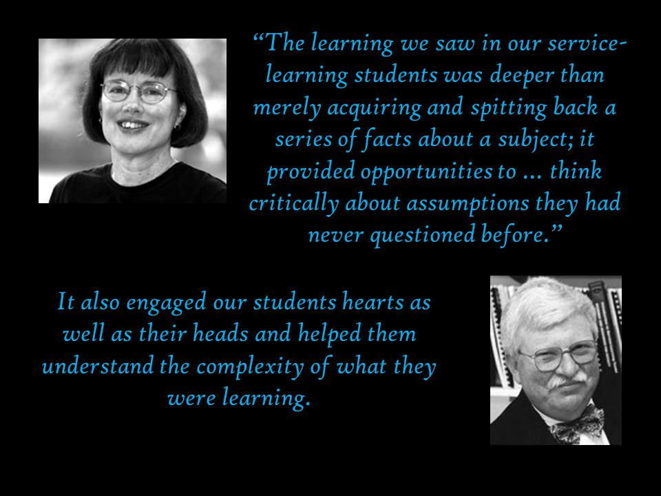Eyler and Giles  The learning we saw in our service- learning students was deeper than merely acquiring and spitting back a series of facts about a subject; it provided opportunities to … think critically about assumptions they had never questioned before.  It also engaged our students hearts as well as their heads and helped them understand the complexity of what they were learning.