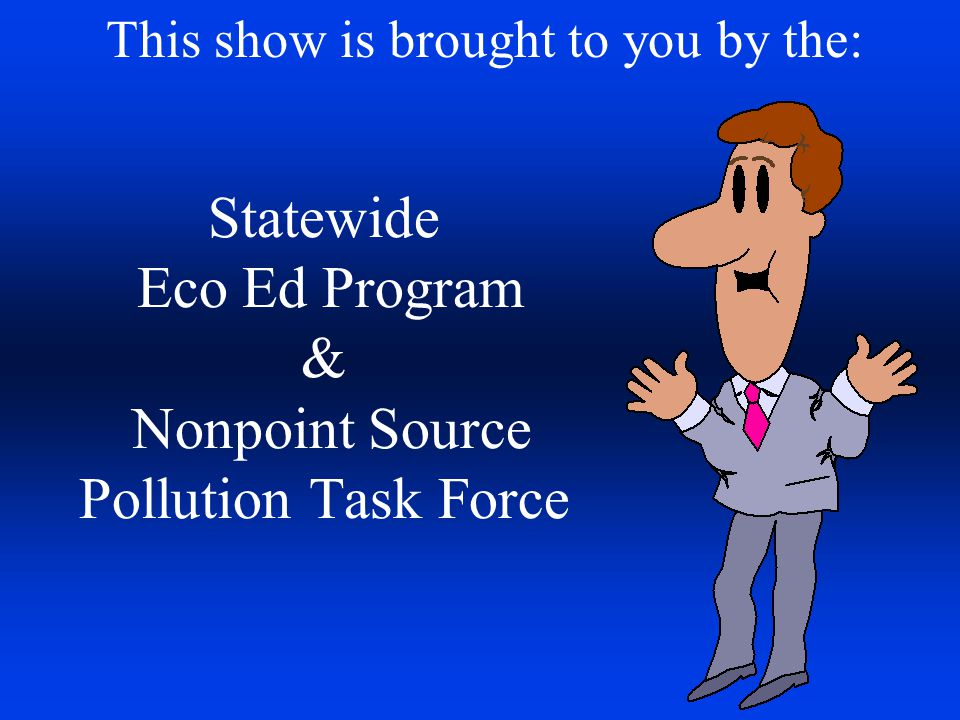 Statewide Eco Ed Program & Nonpoint Source Pollution Task Force This show is brought to you by the: