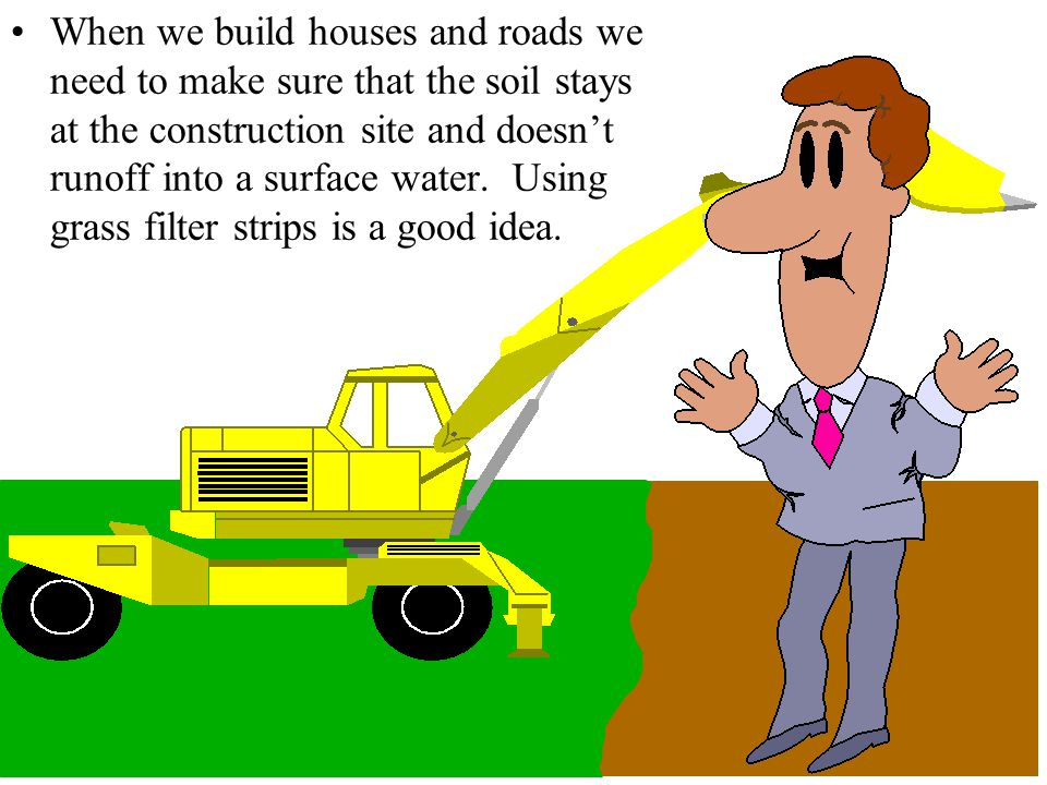 When we build houses and roads we need to make sure that the soil stays at the construction site and doesn't runoff into a surface water.