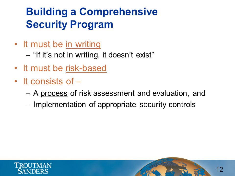 12 Building a Comprehensive Security Program It must be in writing – If it's not in writing, it doesn't exist It must be risk-based It consists of – –A process of risk assessment and evaluation, and –Implementation of appropriate security controls
