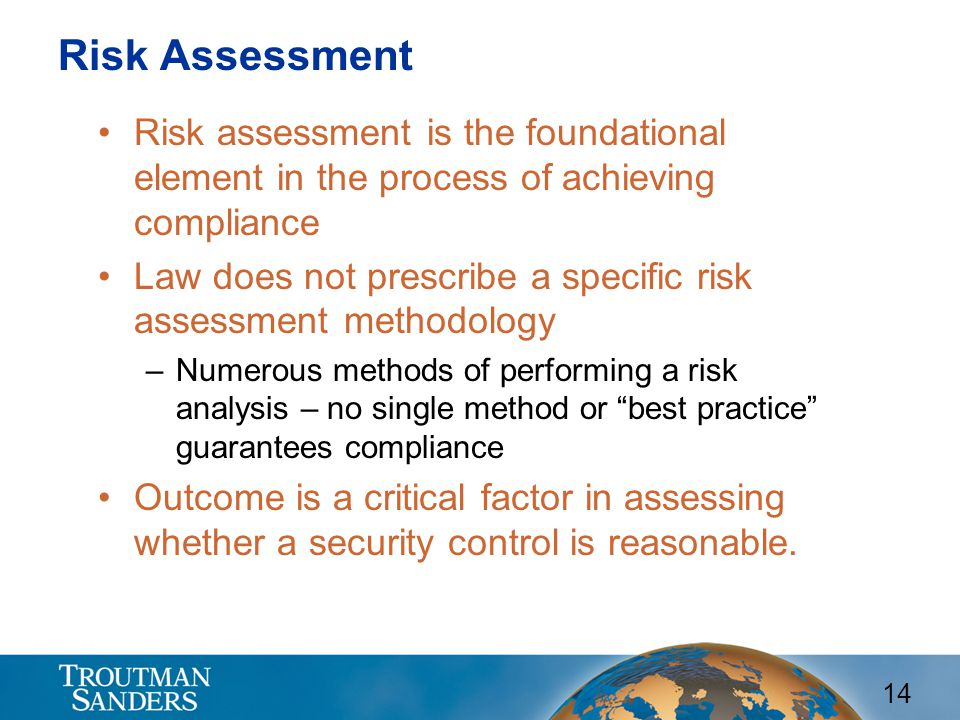 14 Risk Assessment Risk assessment is the foundational element in the process of achieving compliance Law does not prescribe a specific risk assessment methodology –Numerous methods of performing a risk analysis – no single method or best practice guarantees compliance Outcome is a critical factor in assessing whether a security control is reasonable.