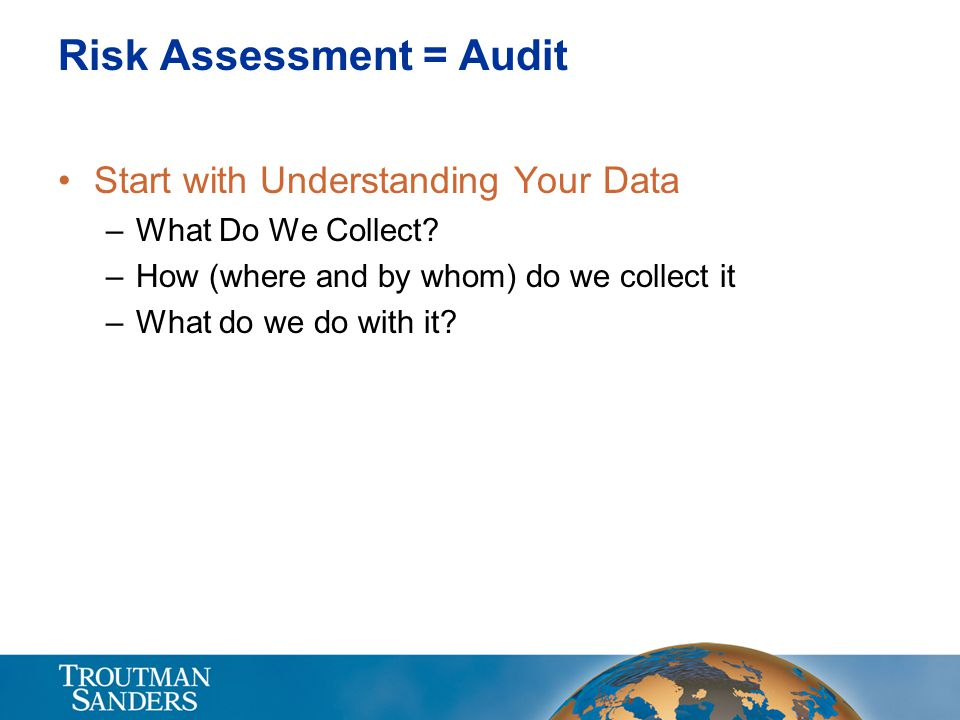 Risk Assessment = Audit Start with Understanding Your Data –What Do We Collect? –How (where and by whom) do we collect it –What do we do with it?