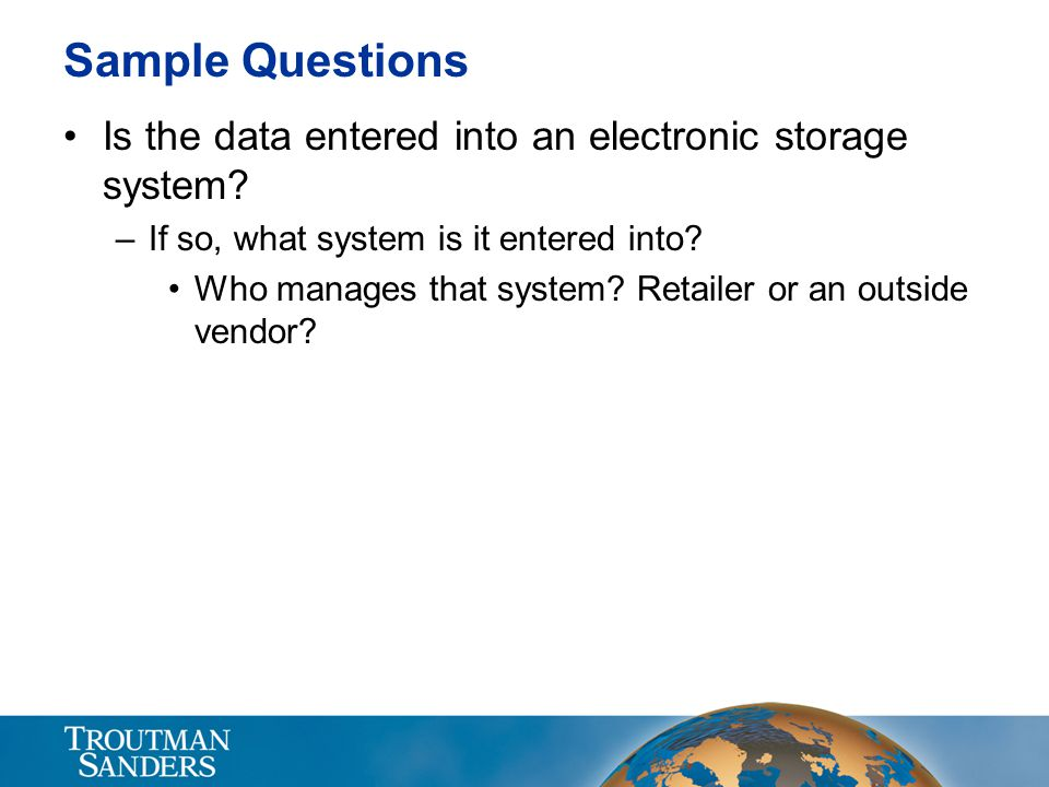 Sample Questions Is the data entered into an electronic storage system? –If so, what system is it entered into? Who manages that system? Retailer or a