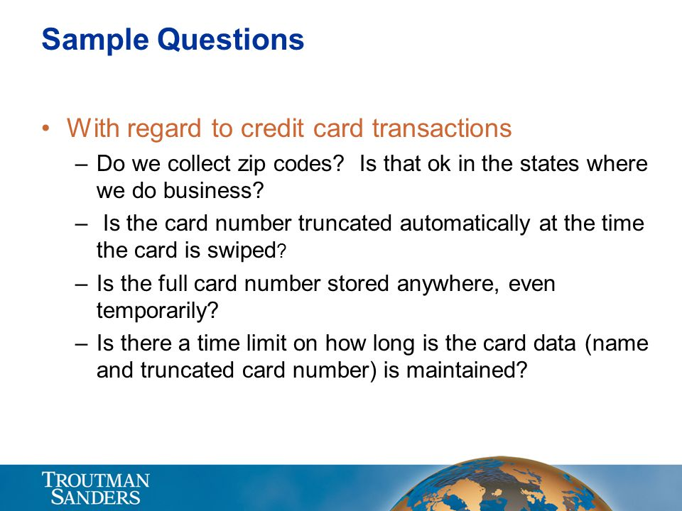 Sample Questions With regard to credit card transactions –Do we collect zip codes? Is that ok in the states where we do business? – Is the card number
