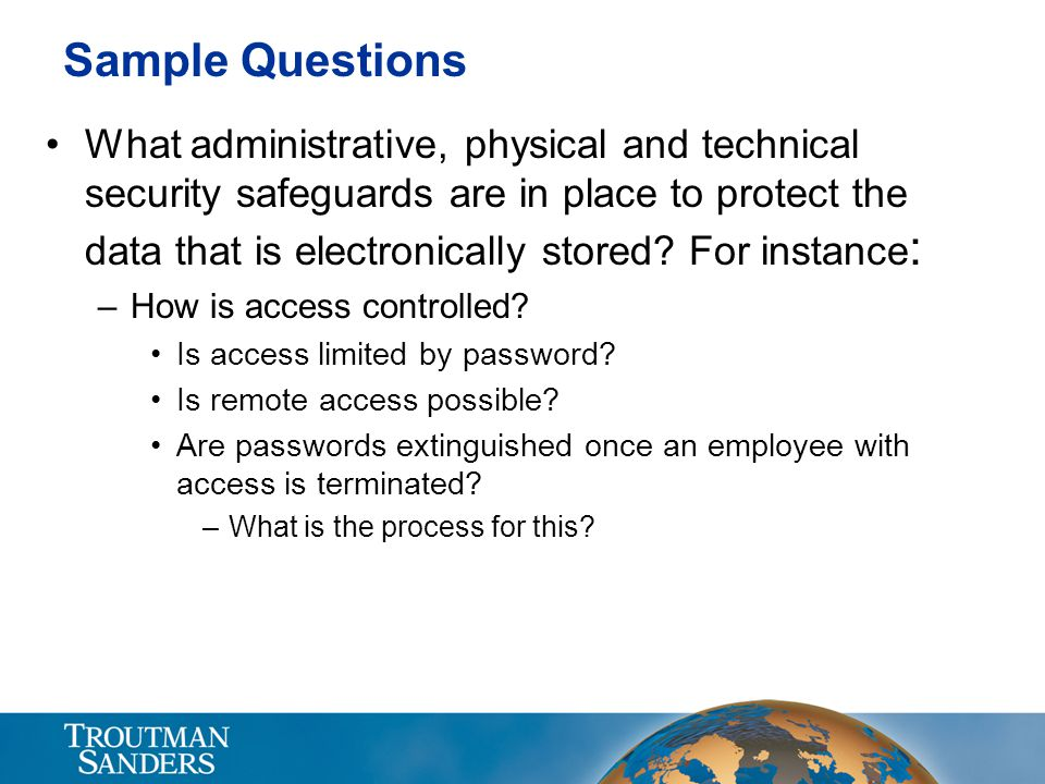 Sample Questions What administrative, physical and technical security safeguards are in place to protect the data that is electronically stored? For i