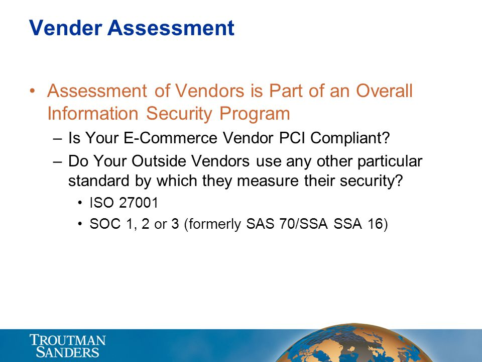 Vender Assessment Assessment of Vendors is Part of an Overall Information Security Program –Is Your E-Commerce Vendor PCI Compliant? –Do Your Outside