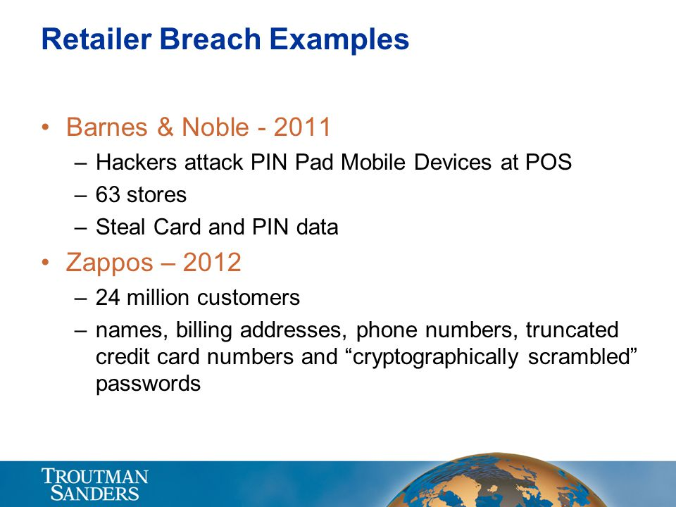 Retailer Breach Examples Barnes & Noble - 2011 –Hackers attack PIN Pad Mobile Devices at POS –63 stores –Steal Card and PIN data Zappos – 2012 –24 million customers –names, billing addresses, phone numbers, truncated credit card numbers and cryptographically scrambled passwords