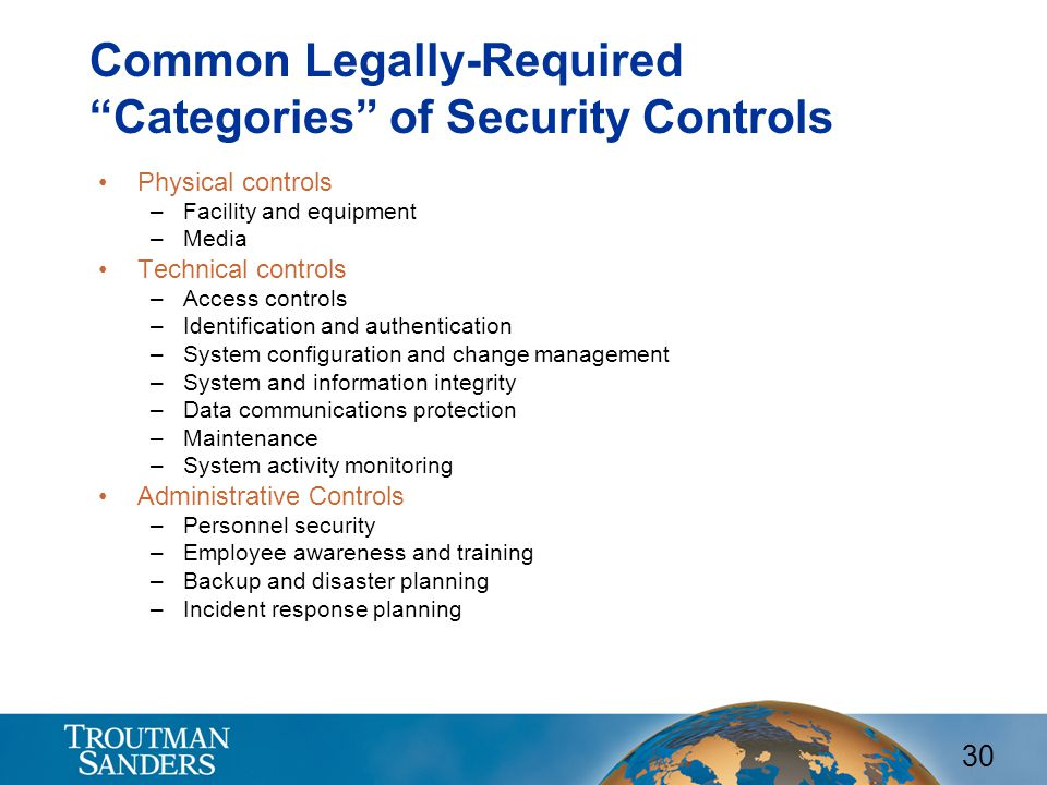 30 Common Legally-Required Categories of Security Controls Physical controls –Facility and equipment –Media Technical controls –Access controls –Identification and authentication –System configuration and change management –System and information integrity –Data communications protection –Maintenance –System activity monitoring Administrative Controls –Personnel security –Employee awareness and training –Backup and disaster planning –Incident response planning