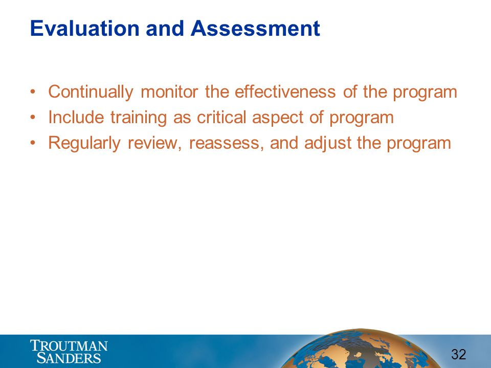 32 Evaluation and Assessment Continually monitor the effectiveness of the program Include training as critical aspect of program Regularly review, rea