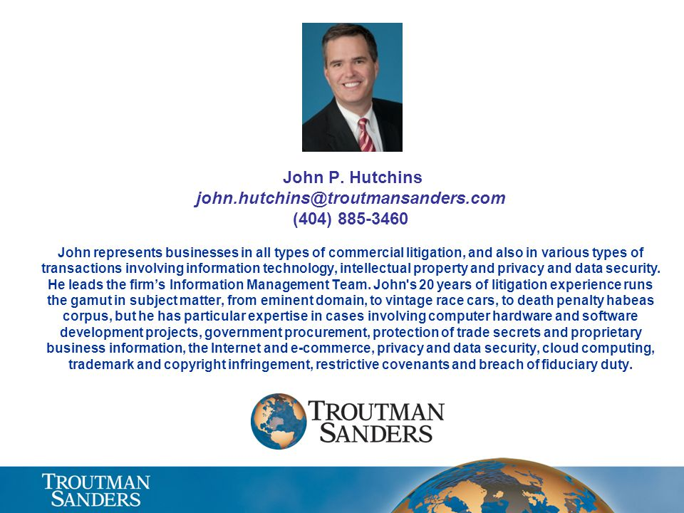 John P. Hutchins john.hutchins@troutmansanders.com (404) 885-3460 John represents businesses in all types of commercial litigation, and also in variou