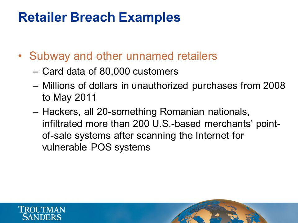 Retailer Breach Examples Subway and other unnamed retailers –Card data of 80,000 customers –Millions of dollars in unauthorized purchases from 2008 to May 2011 –Hackers, all 20-something Romanian nationals, infiltrated more than 200 U.S.-based merchants' point- of-sale systems after scanning the Internet for vulnerable POS systems