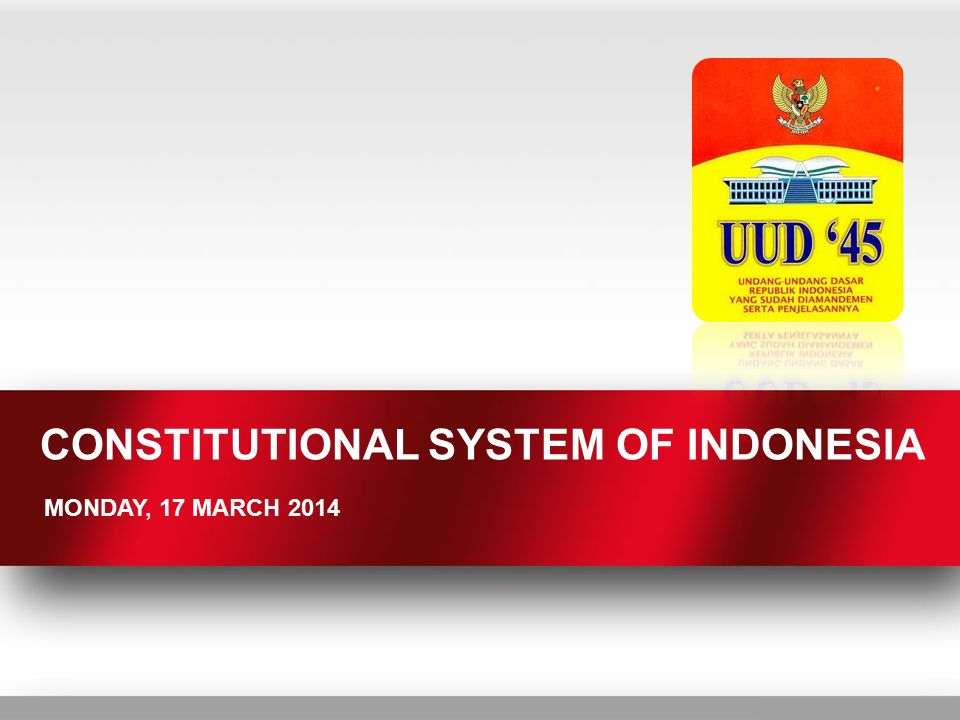 CONSTITUTIONAL SYSTEM OF INDONESIA MONDAY, 17 MARCH 2014