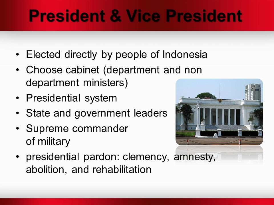 President & Vice President Elected directly by people of Indonesia Choose cabinet (department and non department ministers) Presidential system State
