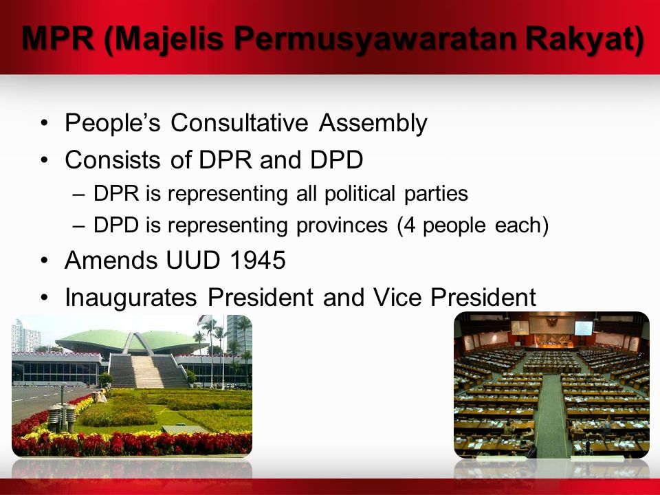 MPR (Majelis Permusyawaratan Rakyat) People's Consultative Assembly Consists of DPR and DPD –DPR is representing all political parties –DPD is represe