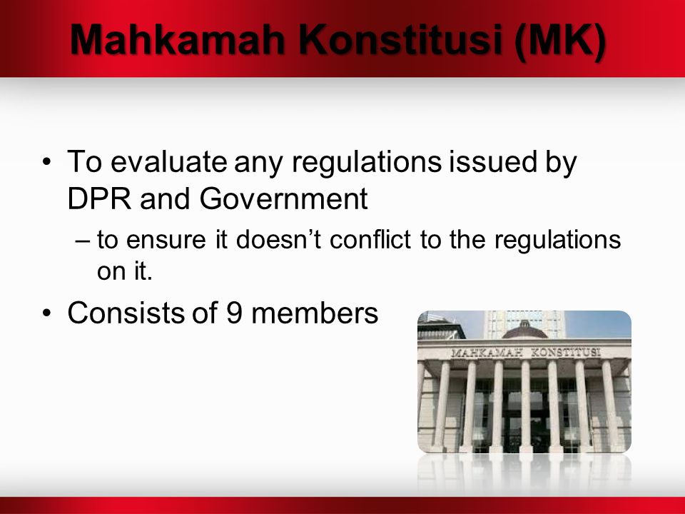 Mahkamah Konstitusi (MK) To evaluate any regulations issued by DPR and Government –to ensure it doesn't conflict to the regulations on it. Consists of