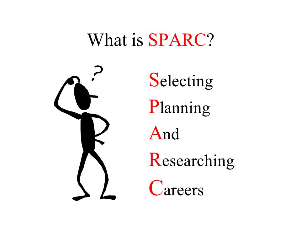 What is SPARC? S electing P lanning A nd R esearching C areers
