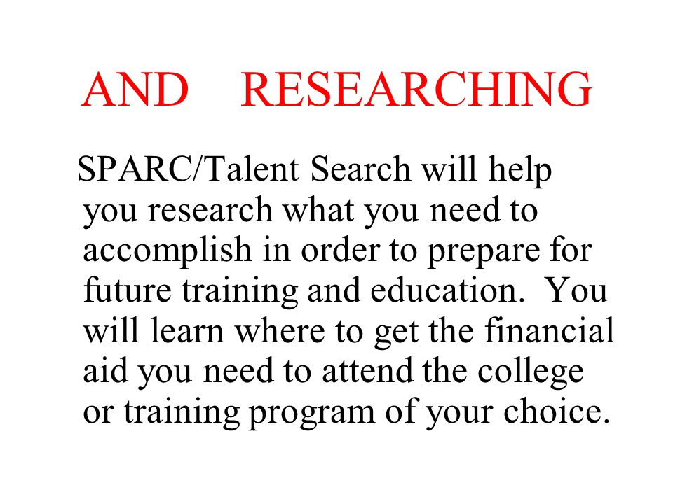 AND RESEARCHING SPARC/Talent Search will help you research what you need to accomplish in order to prepare for future training and education.