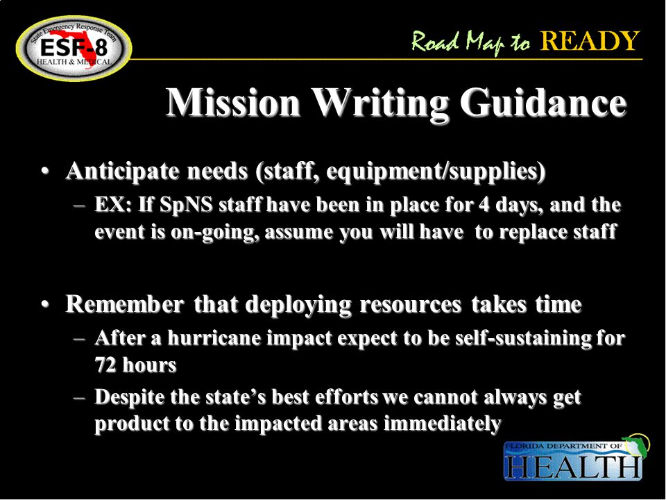 Mission Writing Guidance Anticipate needs (staff, equipment/supplies)Anticipate needs (staff, equipment/supplies) –EX: If SpNS staff have been in place for 4 days, and the event is on-going, assume you will have to replace staff Remember that deploying resources takes timeRemember that deploying resources takes time –After a hurricane impact expect to be self-sustaining for 72 hours –Despite the state's best efforts we cannot always get product to the impacted areas immediately