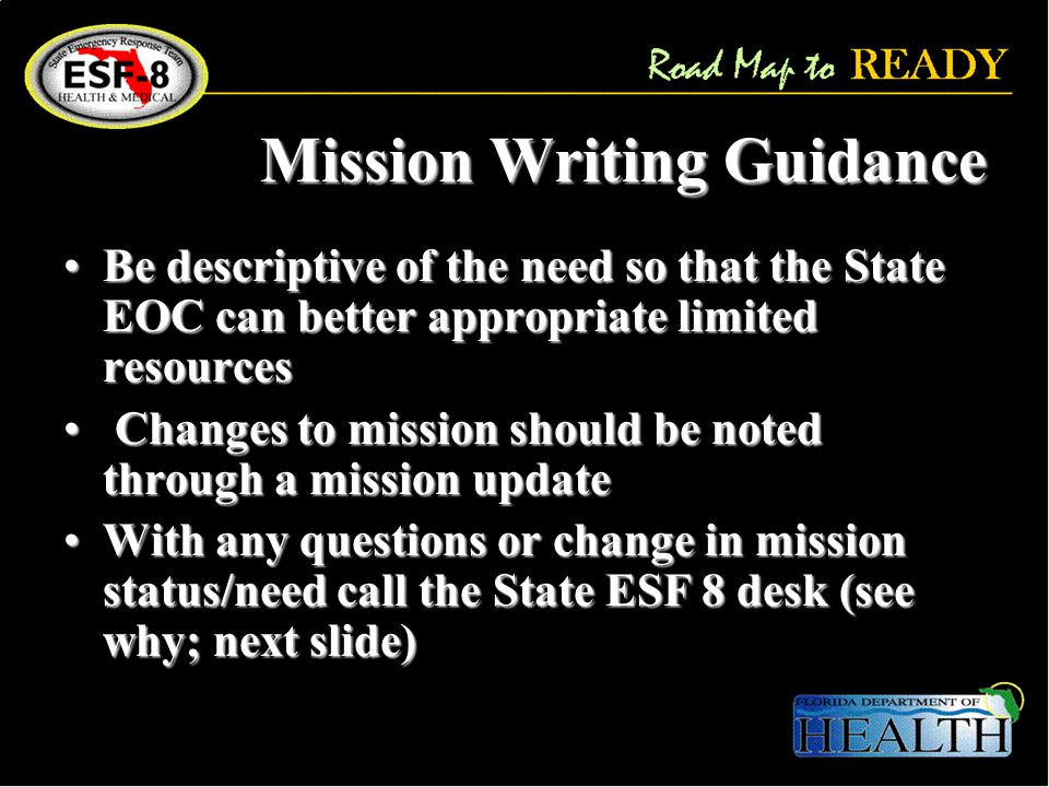 Mission Writing Guidance Be descriptive of the need so that the State EOC can better appropriate limited resourcesBe descriptive of the need so that the State EOC can better appropriate limited resources Changes to mission should be noted through a mission update Changes to mission should be noted through a mission update With any questions or change in mission status/need call the State ESF 8 desk (see why; next slide)With any questions or change in mission status/need call the State ESF 8 desk (see why; next slide)