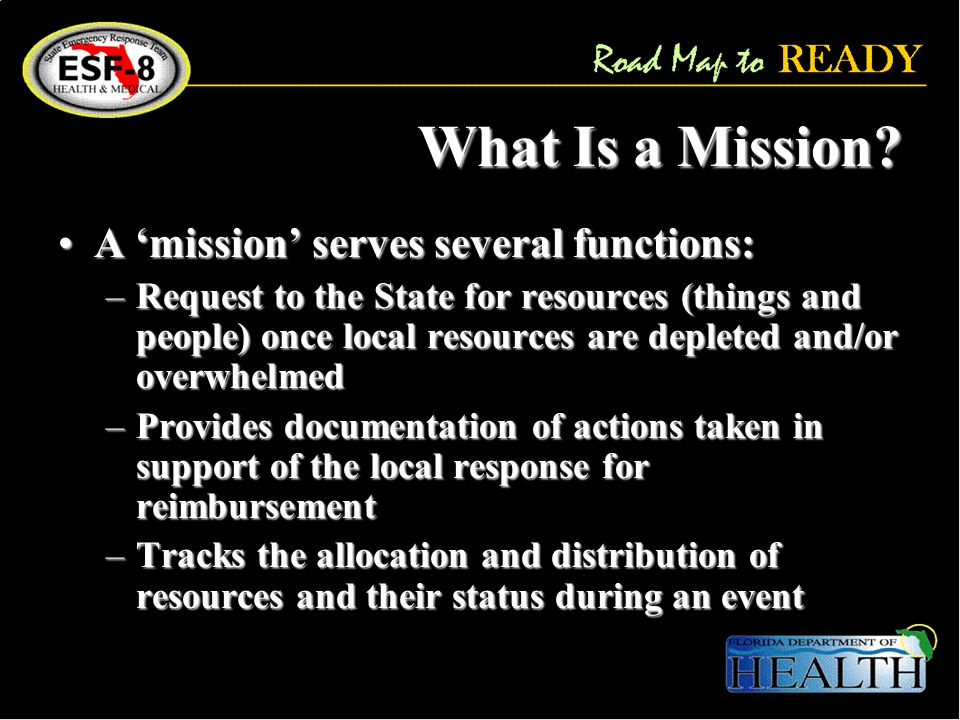 Key Planning Assumptions Disaster response is a local responsibilityDisaster response is a local responsibility Local governments may be on their own for the first 72-96 hours following a hurricane, less for other disastersLocal governments may be on their own for the first 72-96 hours following a hurricane, less for other disasters All mission requests for State support must originate through the County EOCAll mission requests for State support must originate through the County EOC Coordination can occur at the agency – state levelCoordination can occur at the agency – state level There will be a designated individual(s) within the county EOC and/or ESFs who has the authority and ability to enter information and mission requests into TrackerThere will be a designated individual(s) within the county EOC and/or ESFs who has the authority and ability to enter information and mission requests into Tracker