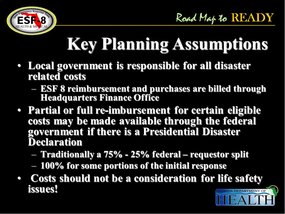 Key Planning Assumptions Local government is responsible for all disaster related costsLocal government is responsible for all disaster related costs –ESF 8 reimbursement and purchases are billed through Headquarters Finance Office Partial or full re-imbursement for certain eligible costs may be made available through the federal government if there is a Presidential Disaster DeclarationPartial or full re-imbursement for certain eligible costs may be made available through the federal government if there is a Presidential Disaster Declaration –Traditionally a 75% - 25% federal – requestor split –100% for some portions of the initial response Costs should not be a consideration for life safety issues.