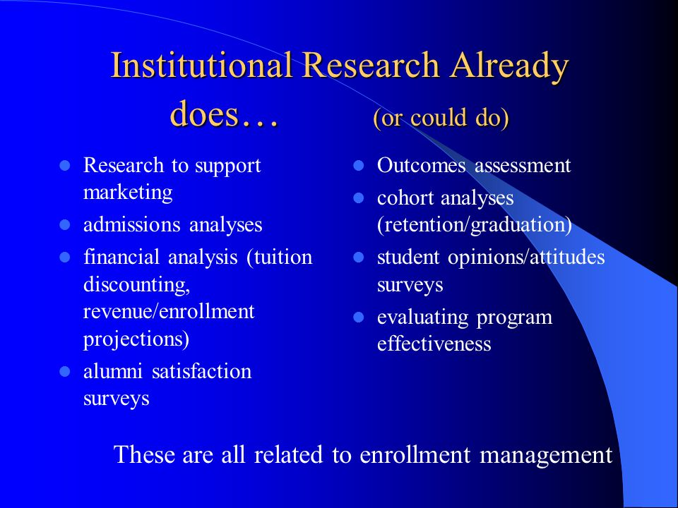 Institutional Research Already does … (or could do) Research to support marketing admissions analyses financial analysis (tuition discounting, revenue/enrollment projections) alumni satisfaction surveys Outcomes assessment cohort analyses (retention/graduation) student opinions/attitudes surveys evaluating program effectiveness These are all related to enrollment management