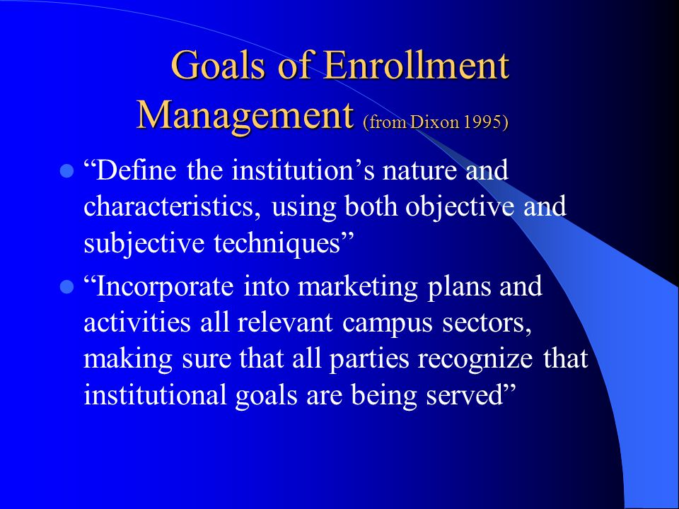 Goals of Enrollment Management (from Dixon 1995) Define the institution's nature and characteristics, using both objective and subjective techniques Incorporate into marketing plans and activities all relevant campus sectors, making sure that all parties recognize that institutional goals are being served