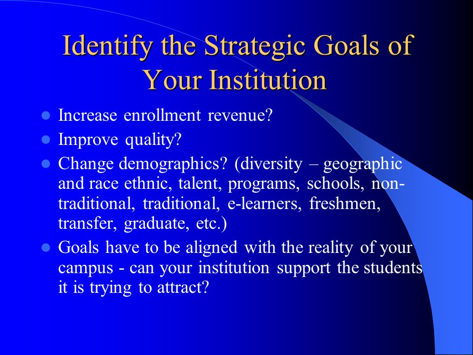 Identify the Strategic Goals of Your Institution Increase enrollment revenue.