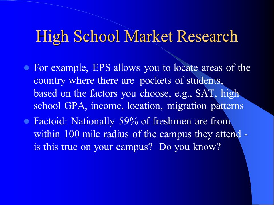 High School Market Research For example, EPS allows you to locate areas of the country where there are pockets of students, based on the factors you choose, e.g., SAT, high school GPA, income, location, migration patterns Factoid: Nationally 59% of freshmen are from within 100 mile radius of the campus they attend - is this true on your campus.