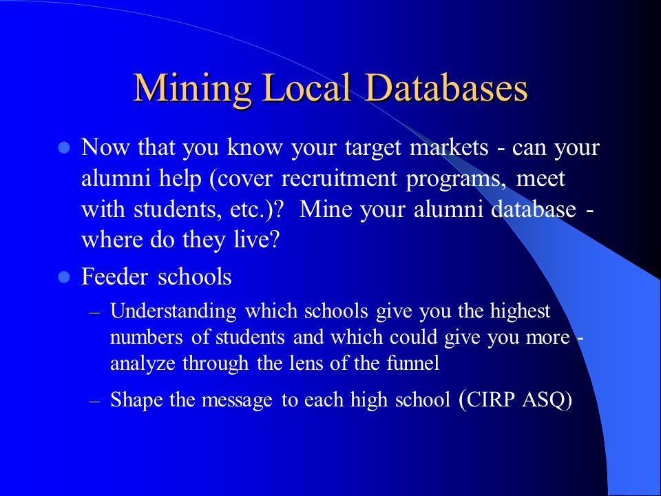 Mining Local Databases Now that you know your target markets - can your alumni help (cover recruitment programs, meet with students, etc.).