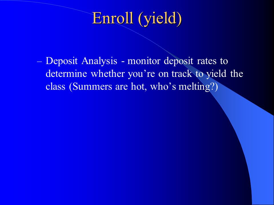 Enroll (yield) – Deposit Analysis - monitor deposit rates to determine whether you're on track to yield the class (Summers are hot, who's melting )