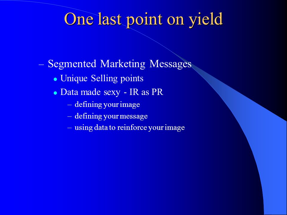 One last point on yield – Segmented Marketing Messages Unique Selling points Data made sexy - IR as PR –defining your image –defining your message –using data to reinforce your image
