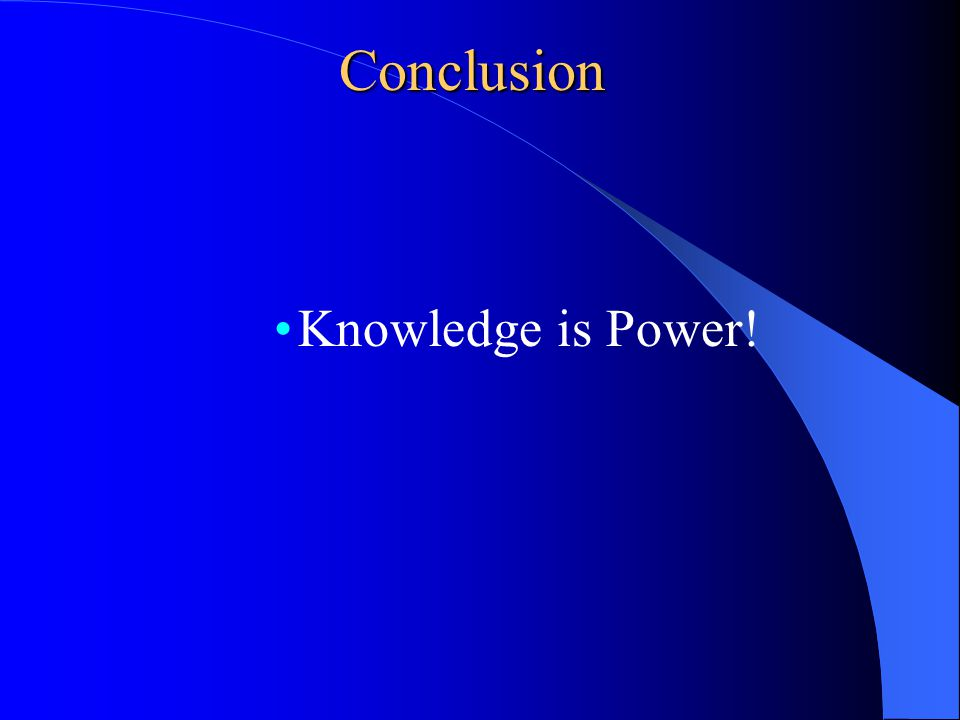 Conclusion Knowledge is Power!