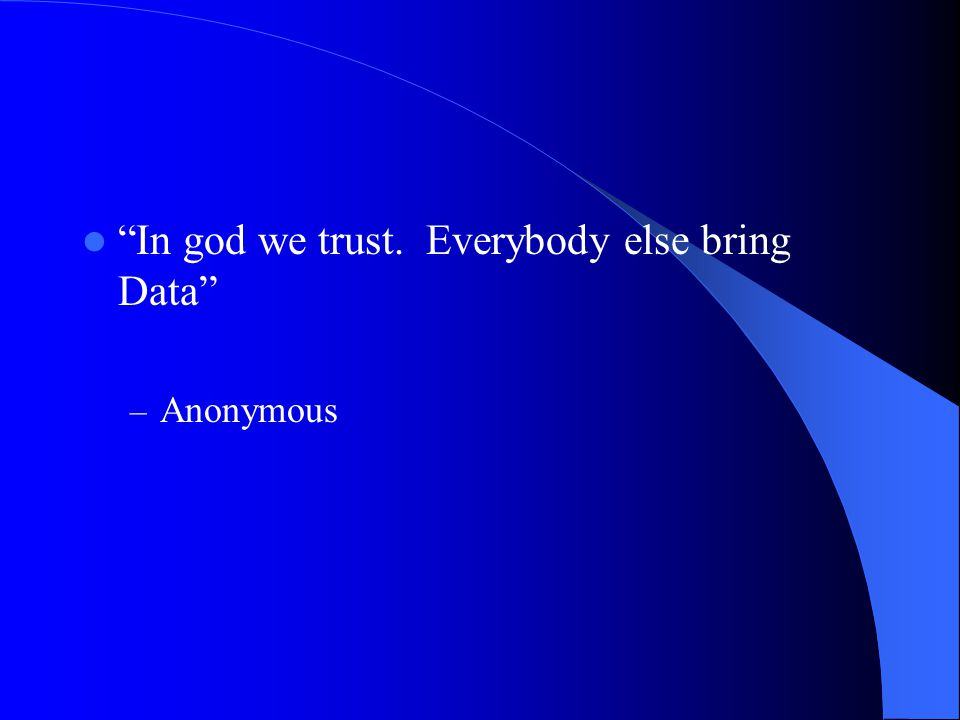 In god we trust. Everybody else bring Data – Anonymous