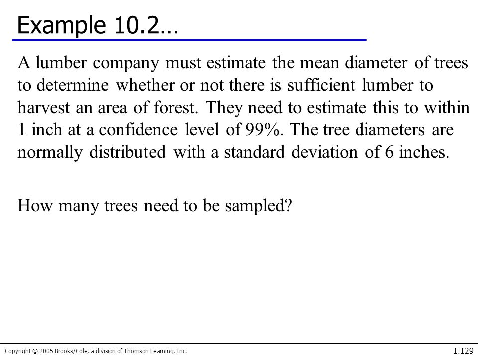 Copyright © 2005 Brooks/Cole, a division of Thomson Learning, Inc. 1.129 Example 10.2… A lumber company must estimate the mean diameter of trees to de