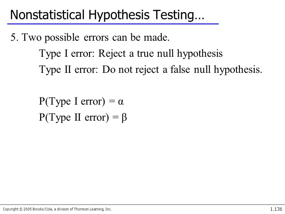 Copyright © 2005 Brooks/Cole, a division of Thomson Learning, Inc. 1.136 Nonstatistical Hypothesis Testing… 5. Two possible errors can be made. Type I
