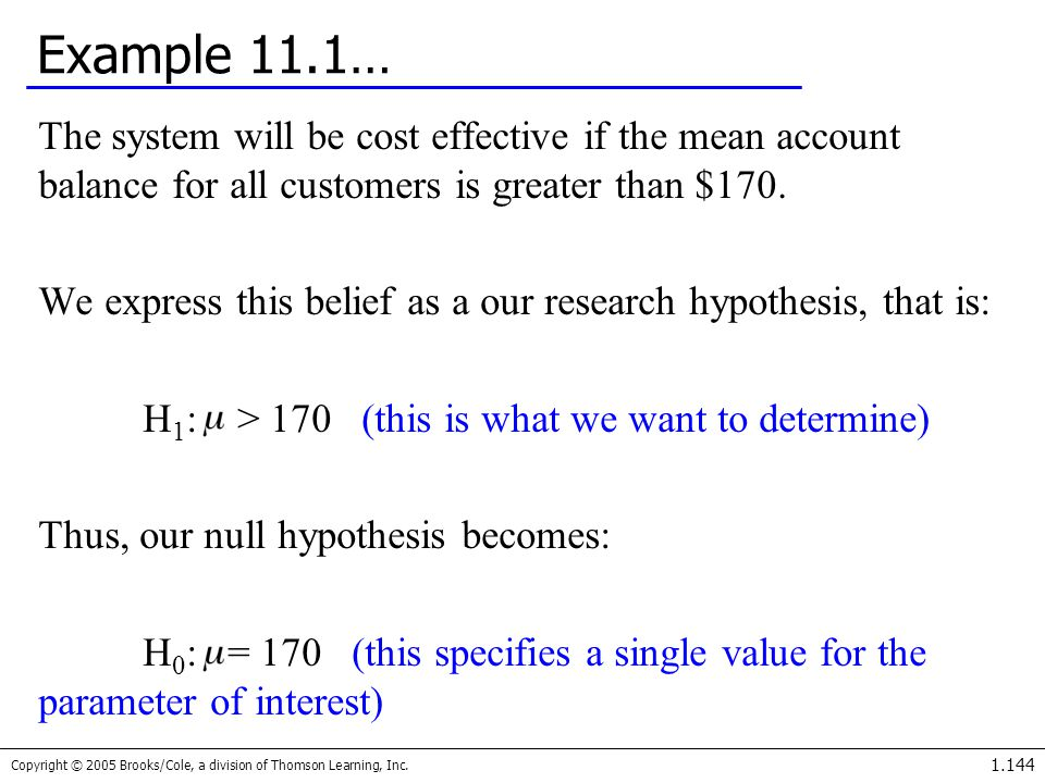 Copyright © 2005 Brooks/Cole, a division of Thomson Learning, Inc. 1.144 Example 11.1… The system will be cost effective if the mean account balance f