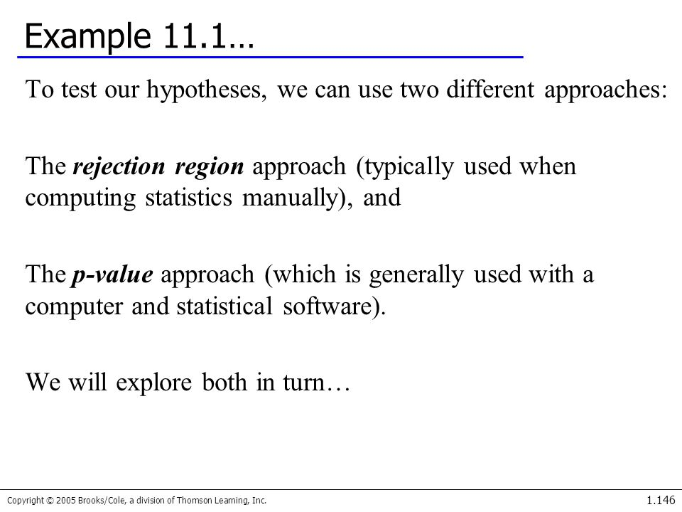 Copyright © 2005 Brooks/Cole, a division of Thomson Learning, Inc. 1.146 Example 11.1… To test our hypotheses, we can use two different approaches: Th