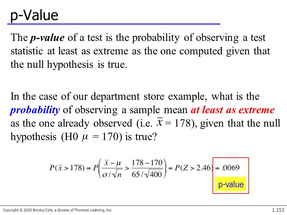 Copyright © 2005 Brooks/Cole, a division of Thomson Learning, Inc. 1.153 p-Value The p-value of a test is the probability of observing a test statisti
