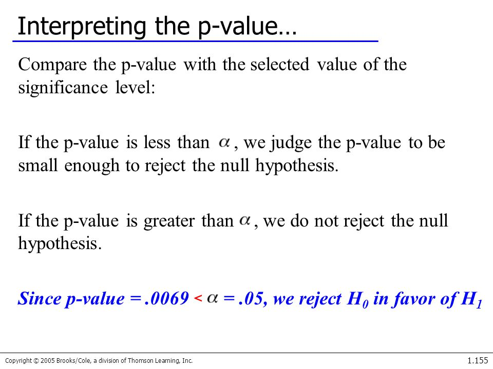 Copyright © 2005 Brooks/Cole, a division of Thomson Learning, Inc. 1.155 Interpreting the p-value… Compare the p-value with the selected value of the