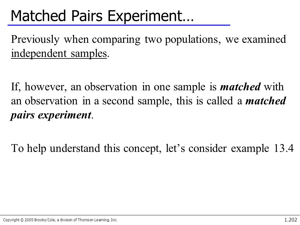 Copyright © 2005 Brooks/Cole, a division of Thomson Learning, Inc. 1.202 Matched Pairs Experiment… Previously when comparing two populations, we exami