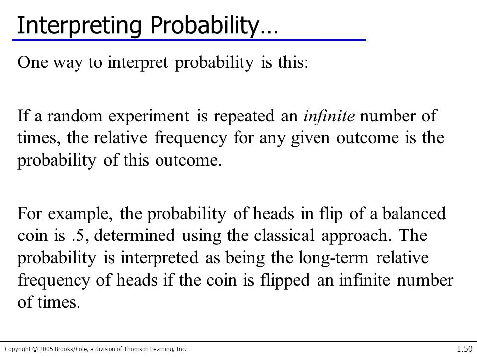 Copyright © 2005 Brooks/Cole, a division of Thomson Learning, Inc. 1.50 Interpreting Probability… One way to interpret probability is this: If a rando
