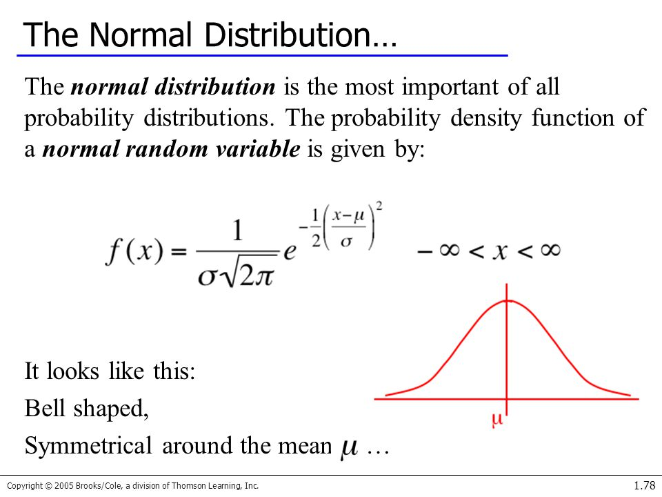 Copyright © 2005 Brooks/Cole, a division of Thomson Learning, Inc. 1.78 The Normal Distribution… The normal distribution is the most important of all